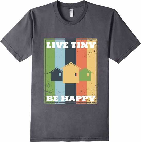 Live Tiny Be Happy Tiny House T-Shirt